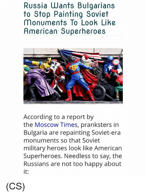Memes, American, and Happy: Russia Wants Bulgarians  to Stop Painting Soviet  Monuments To Look Like  American Superheroes  According to a report by  the Moscow Times, pranksters in  Bulgaria are repainting Soviet-era  monuments so that Soviet  military heroes look like American  Superheroes. Needless to say, the  Russians are not too happy about  it: (CS)