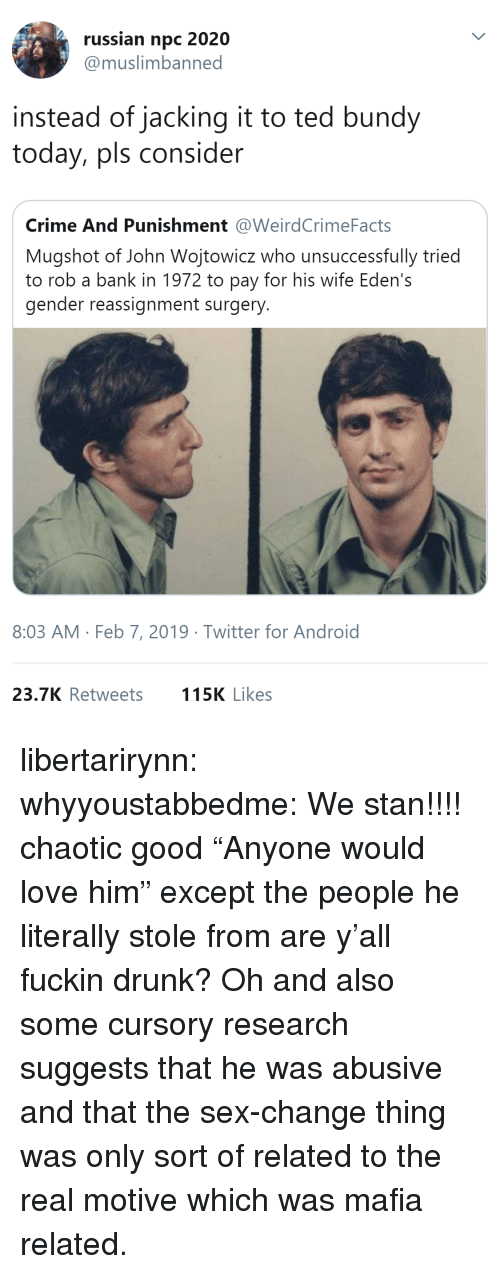"Android, Crime, and Drunk: russian npc 2020  @muslimbanned  instead of jacking it to ted bundy  today, pls consider  Crime And Punishment @WeirdCrimeFacts  Mugshot of John Wojtowicz who unsuccessfully tried  to rob a bank in 1972 to pay for his wife Eden's  gender reassignment surgery  8:03 AM Feb 7, 2019 Twitter for Android  23.7K Retweets  115K Likes libertarirynn:  whyyoustabbedme:   We stan!!!!   chaotic good    ""Anyone would love him"" except the people he literally stole from are y'all fuckin drunk?  Oh and also some cursory research suggests that he was abusive and that the sex-change thing was only sort of related to the real motive which was mafia related."