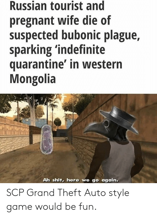 Pregnant, Shit, and Game: Russian tourist and  pregnant wife die of  suspected bubonic plague,  sparking 'indefinite  quarantine' in western  Mongolia  Ah shit, here we go again. SCP Grand Theft Auto style game would be fun.