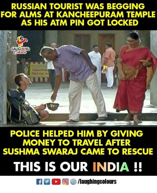Money, Police, and India: RUSSIAN TOURIST WAS BEGGING  FOR ALMS AT KANCHEEPURAM TEMPLE  AS HIS ATM PIN GOT LOCKED  AUGHING  POLICE HELPED HIM BY GIVING  MONEY TO TRAVEL AFTER  SUSHMA SWARAJ CAME TO RESCUE  THIS IS OUR INDIA!!  回參/laughingcolours