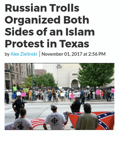 Protest, Islam, and Texas: Russian Trolls  Organized Both  Sides of an Islam  Protest in Texas  by Alex Zielinski November 01, 2017 at 2:56 PM  WHITE