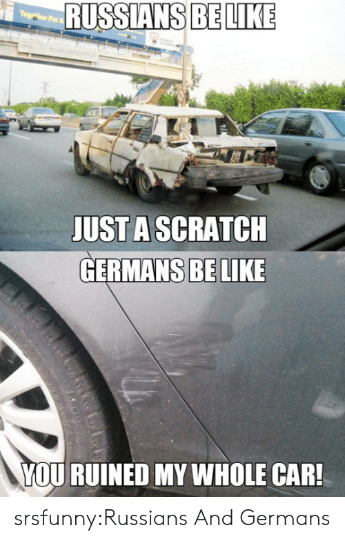 Be Like, Tumblr, and Blog: RUSSIANS BELIKE  JUSTA SCRATCH  GERMANS BE LIKE  YOU RUINED MY WHOLE CAR! srsfunny:Russians And Germans