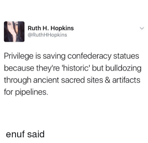 Ancient, Confederacy, and Sites: Ruth H. Hopkins  @RuthHHopkins  Privilege is saving confederacy statues  because they're 'historic' but bulldozing  through ancient sacred sites & artifacts  for pipelines. enuf said