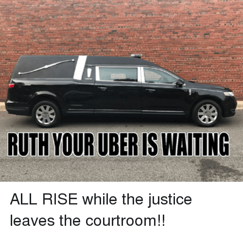 Uber, Justice, and Waiting...: RUTH YOUR UBER IS WAITING ALL RISE while the justice leaves the courtroom!!