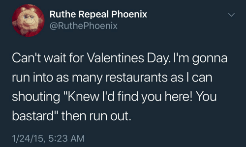 """Run, Valentine's Day, and Phoenix: Ruthe Repeal Phoenix  @RuthePhoenix  Can't wait for Valentines Day. I'm gonna  run into as many restaurants as I can  shouting """"Knew I'd find you here! You  bastard"""" then run out.  1/24/15, 5:23 AM"""
