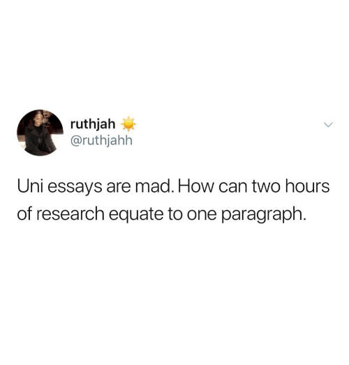 Mad, How, and Uni: ruthjah  @ruthjahh  Uni essays are mad. How can two hours  of research equate to one paragraph.