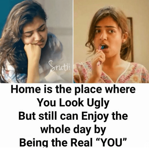 """Memes, Ugly, and Home: ruti  Home is the place where  You Look Ugly  But still can Enjoy the  whole day by  Being the Real """"YOU"""""""