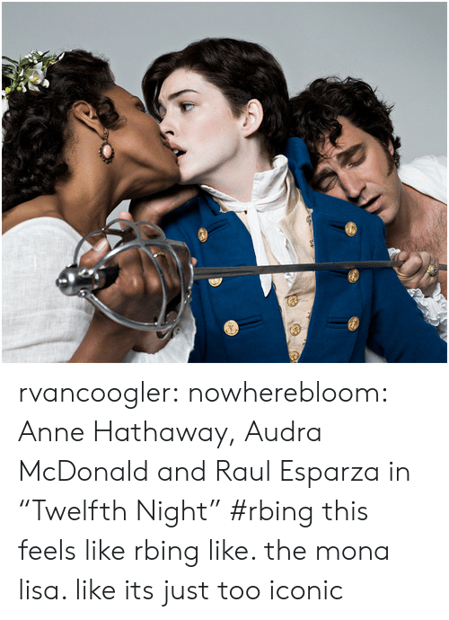 "Target, Tumblr, and Mona Lisa: rvancoogler: nowherebloom: Anne Hathaway, Audra McDonald and Raul Esparza in ""Twelfth Night"" #rbing this feels like rbing like. the mona lisa. like its just too iconic"