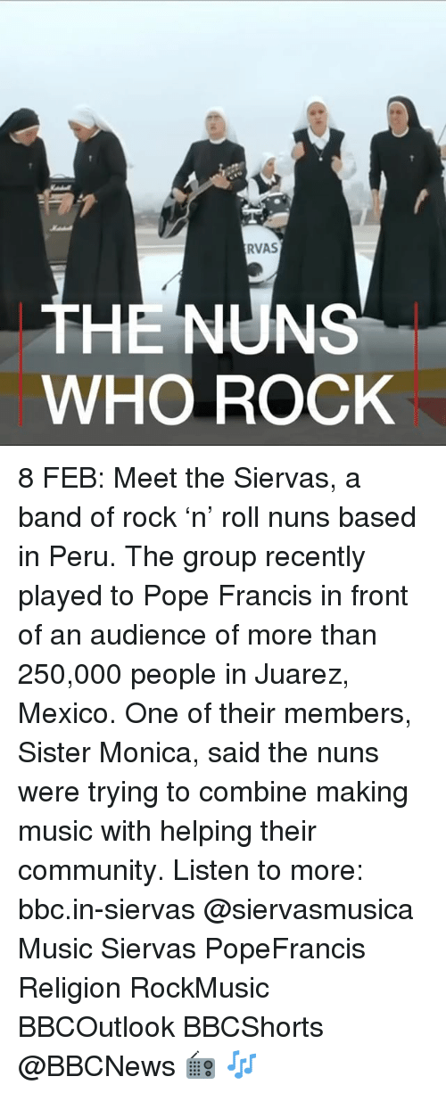 Memes, Pope Francis, and Peru: RVAS  THE NUN  WHO ROCK 8 FEB: Meet the Siervas, a band of rock 'n' roll nuns based in Peru. The group recently played to Pope Francis in front of an audience of more than 250,000 people in Juarez, Mexico. One of their members, Sister Monica, said the nuns were trying to combine making music with helping their community. Listen to more: bbc.in-siervas @siervasmusica Music Siervas PopeFrancis Religion RockMusic BBCOutlook BBCShorts @BBCNews 📻 🎶
