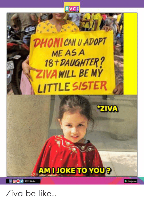 Be Like, Memes, and 🤖: RVCJ  DHONICAN U ADOPT  ME ASA  18+ DAUGHTER?  ZIVA WILL BE MY  LITTLE SISTER  ZIVA  AMIJOKE TO YOU  RVCJ Media Ziva be like..