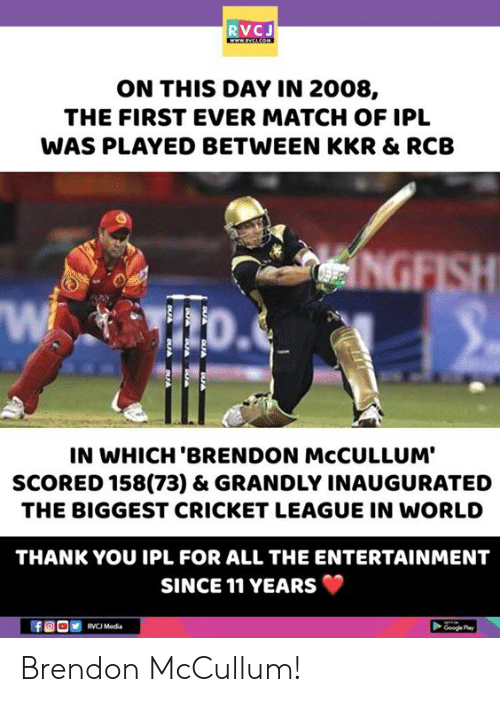Memes, Thank You, and Cricket: RVCJ  ON THIS DAY IN 2008,  THE FIRST EVER MATCH OF IPL  WAS PLAYED BETWEEN KKR & RCB  Wi  IN WHICH 'BRENDON McCULLUM'  SCORED 158(73) & GRANDLY INAUGURATED  THE BIGGEST CRICKET LEAGUE IN WORLD  THANK YOU IPL FOR ALL THE ENTERTAINMENT  SINCE 11 YEARS  Mad  Ge Play Brendon McCullum!