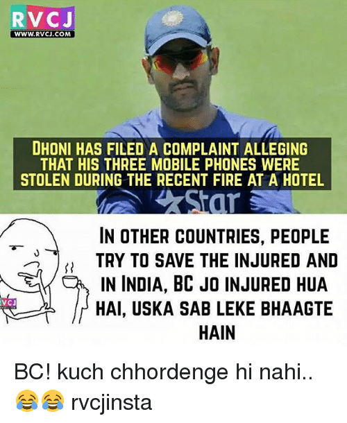 Memes, 🤖, and Dhoni: RVCJ  WWW. RVCJ.COM  DHONI HAS FILED A COMPLAINT ALLEGING  THAT HIS THREE MOBILE PHONES WERE  STOLEN DURING THE RECENT FIRE AT A HOTEL  IN OTHER COUNTRIES, PEOPLE  TRY TO SAVE THE INJURED AND  IN INDIA, BC JO INJURED HUA  V CJ  HAI, USKA SAB LEKE BHAAGTE  HAIN BC! kuch chhordenge hi nahi..😂😂 rvcjinsta