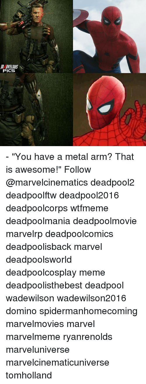 "Meme, Memes, and Deadpool: RVELDUS  CS - ""You have a metal arm? That is awesome!"" Follow @marvelcinematics deadpool2 deadpoolftw deadpool2016 deadpoolcorps wtfmeme deadpoolmania deadpoolmovie marvelrp deadpoolcomics deadpoolisback marvel deadpoolsworld deadpoolcosplay meme deadpoolisthebest deadpool wadewilson wadewilson2016 domino spidermanhomecoming marvelmovies marvel marvelmeme ryanrenolds marveluniverse marvelcinematicuniverse tomholland"