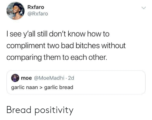 Bad, How To, and Garlic Bread: Rxfaro  @Rxfaro  l see y'all still don't know how to  compliment two bad bitches without  comparing them to each other.  moe @MoeMadhi 2d  garlic naan> garlic bread Bread positivity
