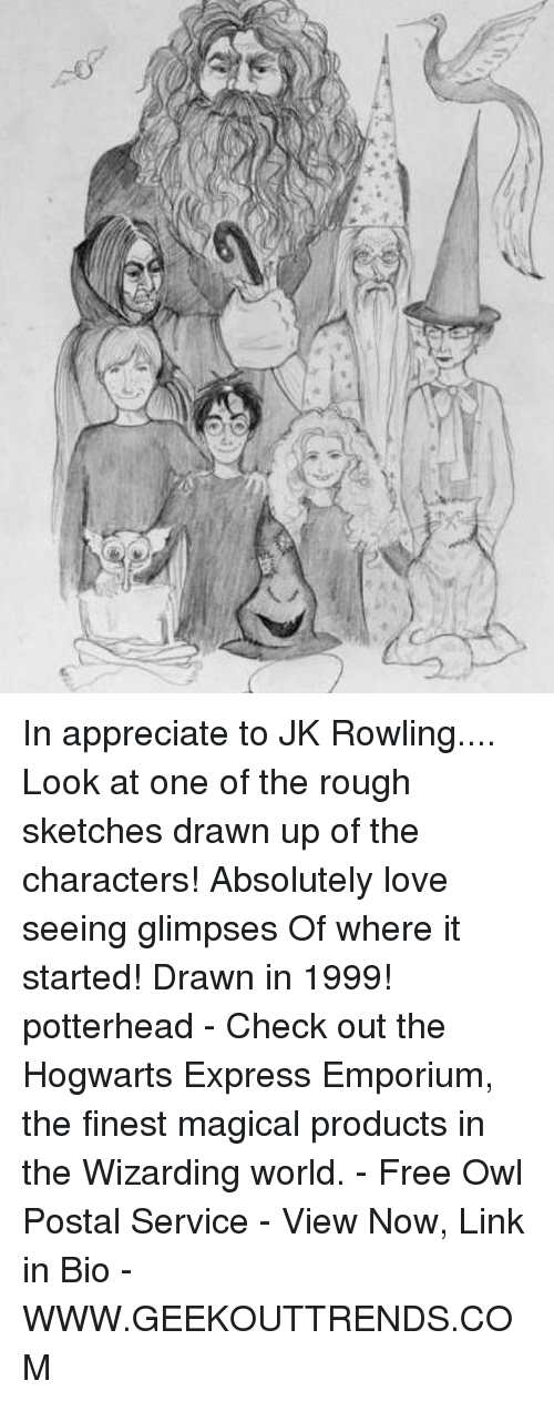 Love, Memes, and Appreciate: ry In appreciate to JK Rowling.... Look at one of the rough sketches drawn up of the characters! Absolutely love seeing glimpses Of where it started! Drawn in 1999! potterhead - Check out the Hogwarts Express Emporium, the finest magical products in the Wizarding world. - Free Owl Postal Service - View Now, Link in Bio - WWW.GEEKOUTTRENDS.COM
