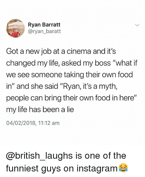 "Food, Instagram, and Life: Ryan Barratt  @ryan_baratt  Got a new job at a cinema and it's  changed my life, asked my boss ""what if  we see someone taking their own food  in"" and she said ""Ryan, it's a myth,  people can bring their own food in here""  my life has been a lie  04/02/2018, 11:12 am @british_laughs is one of the funniest guys on instagram😂"