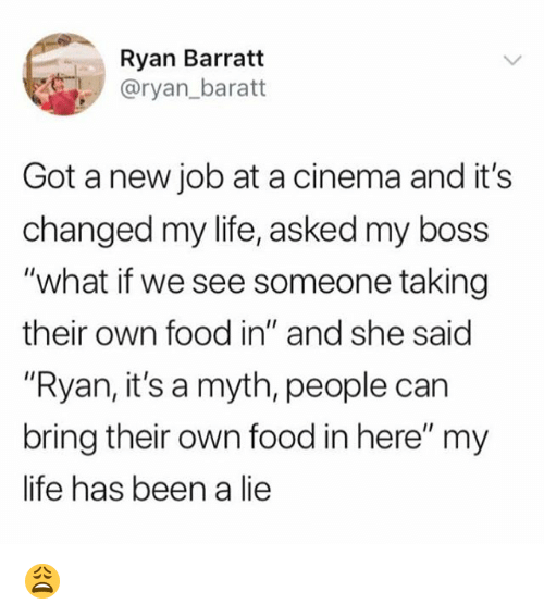 "Food, Life, and Memes: Ryan Barratt  @ryan_baratt  Got a new job at a cinema and it's  changed my life, asked my boss  ""what if we see someone taking  their own food in"" and she said  ""Ryan, it's a myth, people can  bring their own food in here"" my  life has been a lie 😩"