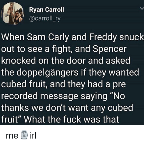 """Fight, Freddy, and Wanted: Ryan Carroll  @carroll_ry  When Sam Carly and Freddy snuck  out to see a fight, and Spencer  knocked on the door and asked  the doppelgängers if they wanted  cubed fruit, and they had a pre  recorded message saying """"No  thanks we don't want any cubed  fruit"""" What the fuck was that me🗿irl"""