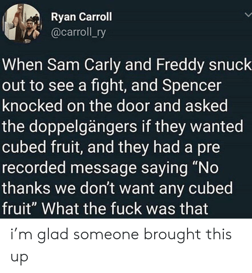 """Fight, Freddy, and Wanted: Ryan Carroll  @carroll_ry  When Sam Carly and Freddy snuck  out to see a fight, and Spencer  knocked on the door and asked  the doppelgängers if they wanted  cubed fruit, and they had a pre  recorded message saying """"No  thanks we don't want any cubed  fruit"""" What the fuck was that i'm glad someone brought this up"""