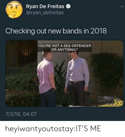 Sex, Tumblr, and Blog: Ryan De Freitas  @ryan_defreitas  Checking out new bands in 2018  YOU'RE NOT A SEX OFFENDER  OR ANYTHING?  7/2/18, 04:07 heyiwantyoutostay:IT'S ME
