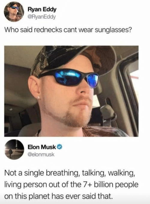 Dank, Sunglasses, and Living: Ryan Eddy  @RyanEddy  Who said rednecks cant wear sunglasses?  Elon Musk  @elonmusk  Not a single breathing, talking, walking,  living person out of the 7+ billion people  on this planet has ever said that.