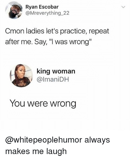"""Memes, 🤖, and King: Ryan Escobar  @Mreverything 22  Cmon ladies let's practice, repeat  after me. Say, """"I was wrong""""  king woman  @lmaniDH  You were wrong @whitepeoplehumor always makes me laugh"""