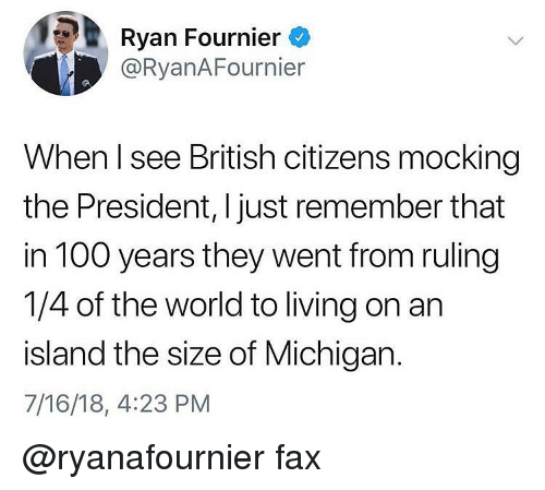 Anaconda, Memes, and Michigan: Ryan Fournier  @RyanAFournier  When l see British citizens mocking  the President, I just remember that  in 100 years they went from ruling  1/4 of the world to living on an  island the size of Michigan.  7/16/18, 4:23 PM @ryanafournier fax