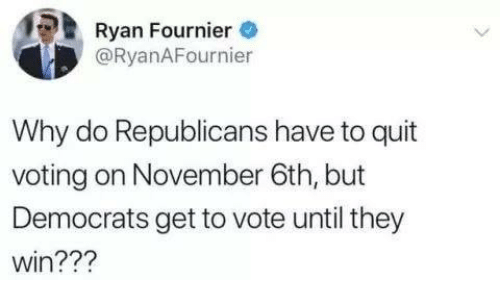 Memes, 🤖, and Why: Ryan Fournier  @RyanAFournier  Why do Republicans have to quit  voting on November 6th, but  Democrats get to vote until they  win???