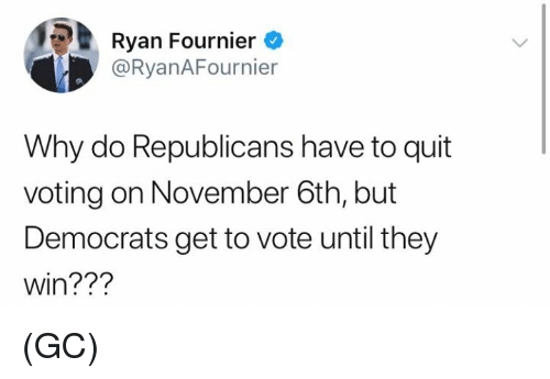 Memes, 🤖, and Why: Ryan Fournier  @RyanAFournier  Why do Republicans have to quit  voting on November 6th, but  Democrats get to vote until they  win??? (GC)