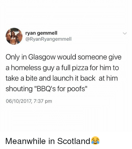 "Homeless, Pizza, and Scotland: ryan gemmell  @RyanRyangemmell  Only in Glasgow would someone give  a homeless guy a full pizza for him to  take a bite and launch it back at him  shouting ""BBQ's for poofs""  06/10/2017, 7:37 pm Meanwhile in Scotland😂"