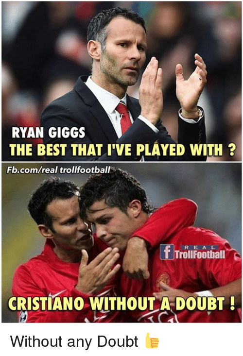 Memes, Best, and fb.com: RYAN GIGGS  THE BEST THAT I'VE PLAYED wITH  Fb.com/real trollfootbal  R E A L  CRISTIANO WITHOUT A DOUBT Without any Doubt 👍