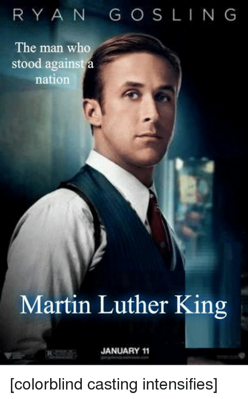 Martin, Memes, and Martin Luther: RYAN GOS LING  The man who  stood against a  nation  Martin Luther King  JANUARY 11 [colorblind casting intensifies]