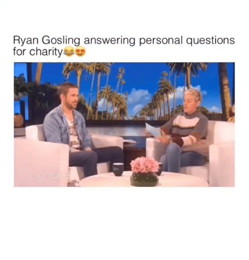 Ryan Gosling, Girl Memes, and Personal: Ryan Gosling answering personal questions  for charity