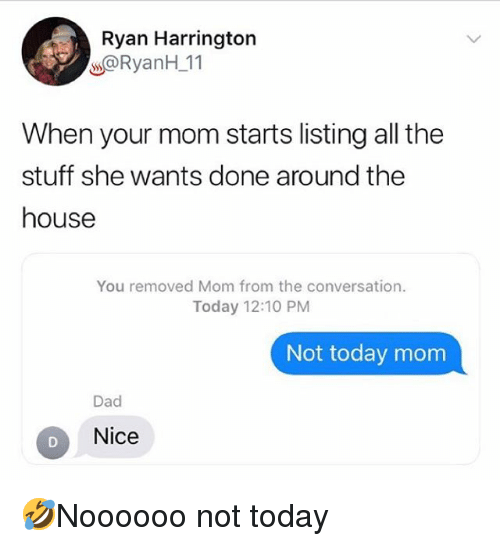 Dad, Memes, and House: Ryan Harrington  @RyanH 11  When your mom starts listing all the  stuff she wants done around the  house  You removed Mom from the conversation.  Today 12:10 PM  Not today mom  Dad  Nice 🤣Noooooo not today