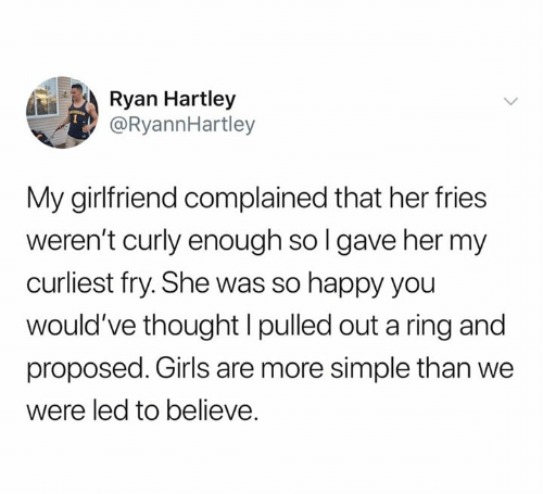 Girls, Relationships, and Happy: Ryan Hartley  @RyannHartley  My girlfriend complained that her fries  weren't curly enough so l gave her my  curliest fry. She was so happy you  would've thought l pulled out a ring and  proposed. Girls are more simple than we  were led to believe.