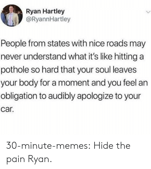 Memes, Tumblr, and Blog: Ryan Hartley  @RyannHartley  People from states with nice roads may  never understand what it's like hitting a  pothole so hard that your soul leaves  your body for a moment and you feel an  obligation to audibly apologize to your  car. 30-minute-memes:  Hide the pain Ryan.