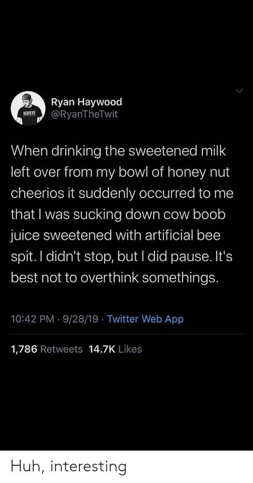 Drinking, Huh, and Juice: Ryan Haywood  @RyanTheTwit  ACHIEVE  When drinking the sweetened milk  left over from my bowl of honey nut  cheerios it suddenly occurred to me  that I was sucking down cow boob  juice sweetened with artificial bee  spit. I didn't stop, but I did pause. It's  best not to overthink somethings.  10:42 PM 9/28/19 Twitter Web App  1,786 Retweets 14.7K Likes Huh, interesting