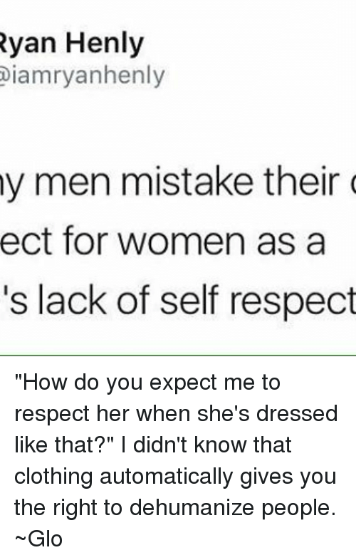 """Feminism, Respect, and Women: Ryan Henly  Diamryanhenly  my men mistake their  ect for women as a  's lack of self respect """"How do you expect me to respect her when she's dressed like that?"""" I didn't know that clothing automatically gives you the right to dehumanize people. ~Glo"""