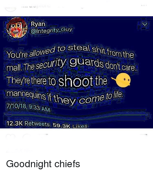Funny, Shit, and Chiefs: Ryan  @Integrity Guy  shit from the  uards don't care  You're allowed to stea  mall The security Guards d  They're there to shoot the  mannequins if they co  7/10/18,9:33 AN  me  12.3K Retweets 59.3K Likes Goodnight chiefs