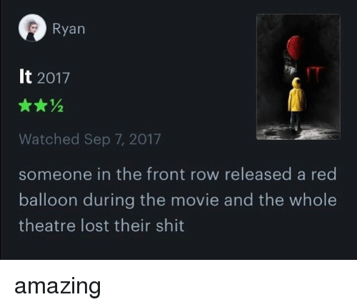 Lost, Front Row, and Movie: Ryan  It 2017  Watched Sep 7, 2017  someone in the front row released a red  balloon during the movie and the whole  theatre lost their shit amazing