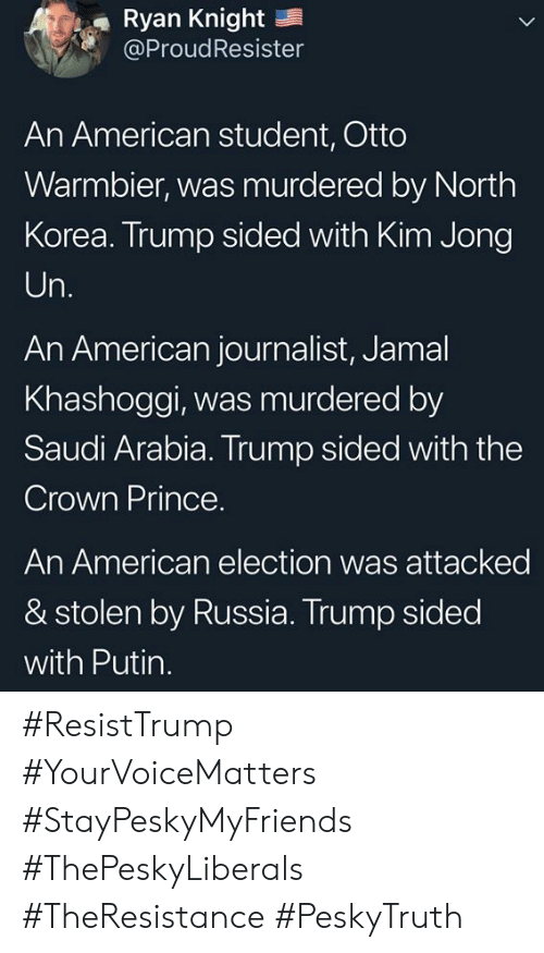 Kim Jong-Un, Memes, and North Korea: Ryan Knight  @ProudResister  An American student, Otto  Warmbier, was murdered by North  Korea. Trump sided with Kim Jong  Un.  An American journalist, Jamal  Khashoggi, was murdered by  Saudi Arabia. Trump sided with the  Crown Prince.  An American election was attacked  & stolen by Russia. Trump sided  with Putin. #ResistTrump #YourVoiceMatters #StayPeskyMyFriends  #ThePeskyLiberals #TheResistance #PeskyTruth