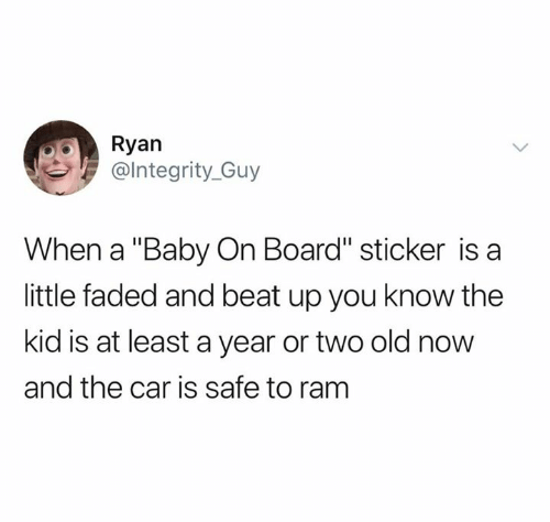 """Faded, Old, and Baby: Ryan  @lntegrity_Guy  When a """"Baby On Board"""" sticker is a  little faded and beat up you know the  kid is at least a year or two old now  and the car is safe to ram"""