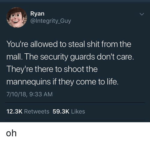 Life, Shit, and Trendy: Ryan  @lntegrity_Guy  You're allowed to steal shit from the  mall. The security guards don't care.  They're there to shoot the  mannequins if they come to life.  7/10/18, 9:33 AM  12.3K Retweets 59.3K Likes oh