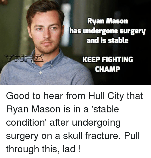 Memes, Skull, and 🤖: Ryan Mason  has undergone surgery  and is stable  KEEP FIGHTING  CHAMP Good to hear from Hull City that Ryan Mason is in a 'stable condition' after undergoing surgery on a skull fracture. Pull through this, lad !