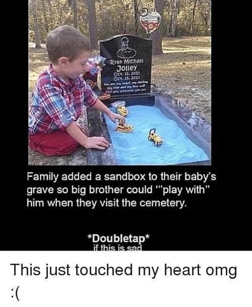"Family, Memes, and Omg: Ryan MIchae  Jolley  Oct.11.201  OCt.1 20  Family added a sandbox to their baby's  grave so big brother could ""play with  him when they visit the cemetery  91  *Doubletap* This just touched my heart omg :("