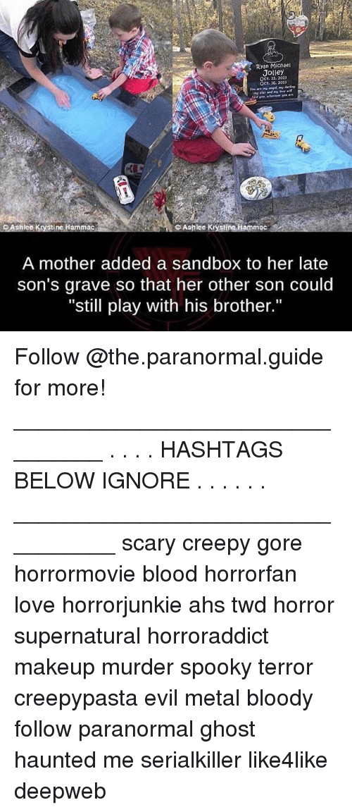 """Creepy, Love, and Makeup: Ryan Micnsei  Jolley  OCE.220)  oCt. 20 202  Ashlee Krysti neHammac  Ashlee Krystinehammac  A mother added a sandbox to her late  son's grave so that her other son could  """"still play with his brother."""" Follow @the.paranormal.guide for more! ________________________________ . . . . HASHTAGS BELOW IGNORE . . . . . . _________________________________ scary creepy gore horrormovie blood horrorfan love horrorjunkie ahs twd horror supernatural horroraddict makeup murder spooky terror creepypasta evil metal bloody follow paranormal ghost haunted me serialkiller like4like deepweb"""