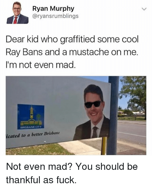 Funny, Cool, and Fuck: Ryan Murphy  @ryansrumblings  Dear kid who graffitied some cool  Ray Bans and a mustache on me  I'm not even mag.  cated to a better Brisbane Not even mad? You should be thankful as fuck.