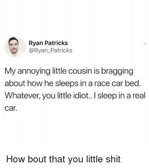 Funny, Shit, and Girl Memes: Ryan Patricks  @Ryan_Patricks  My annoying little cousin is bragging  about how he sleeps in a race car bed.  Whatever, you little idiot..I sleep in a real  car. How bout that you little shit