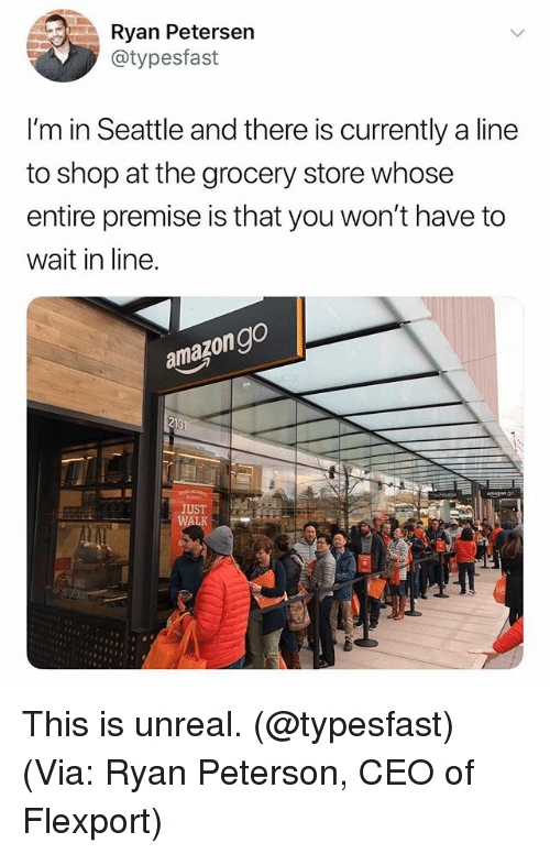 Seattle, Dank Memes, and Unreal: Ryan Petersen  @typesfast  I'm in Seattle and there is currently a line  to shop at the grocery store whose  entire premise is that you won't have to  wait in line.  azongo  am  213  JUST This is unreal. (@typesfast) (Via: Ryan Peterson, CEO of Flexport)