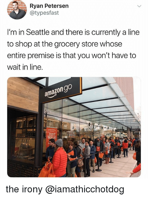 Irony, Seattle, and Shop: Ryan Petersen  @typesfast  I'm in Seattle and there is currently a line  to shop at the grocery store whose  entire premise is that you won't have to  wait in line.  amazongo  JUST the irony @iamathicchotdog